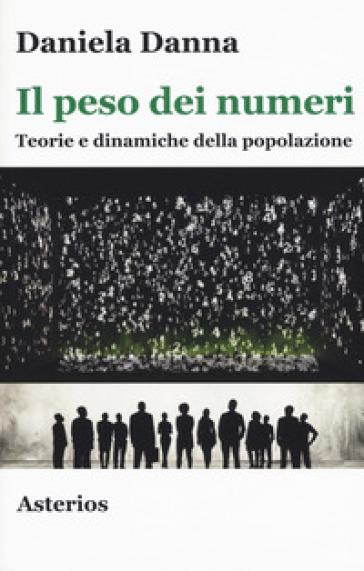 Il peso dei numeri. Teorie e dinamiche della popolazione - Daniela Danna | Jonathanterrington.com