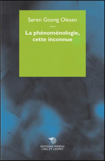 La phenomenologie, cette inconnue - Soren Gosvig Olesen  