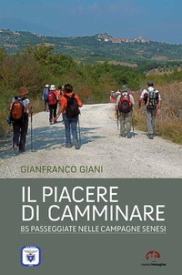 Il piacere di camminare. 85 passeggiate nelle campagne senesi - Gianfranco Giani |