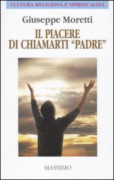 Il piacere di chiamarti «padre» - Giuseppe Moretti |
