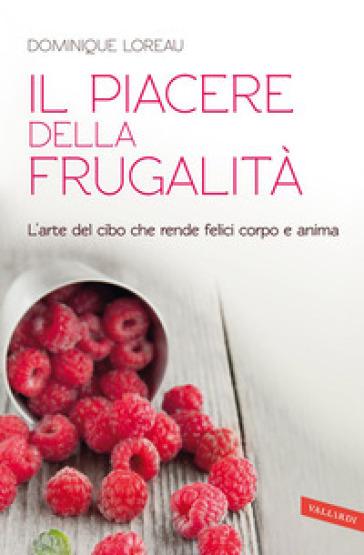 Il piacere della frugalità. L'arte del cibo che rende felici corpo e anima - Dominique Loreau | Rochesterscifianimecon.com