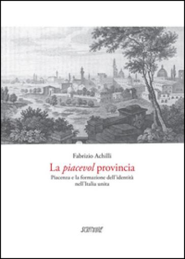 La piacevol provincia. Piacenza e la formazione dell'identità - Fabrizio Achilli |
