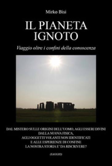 Il pianeta ignoto. Viaggio oltre i confini della conoscenza - Mirko Bisi | Thecosgala.com
