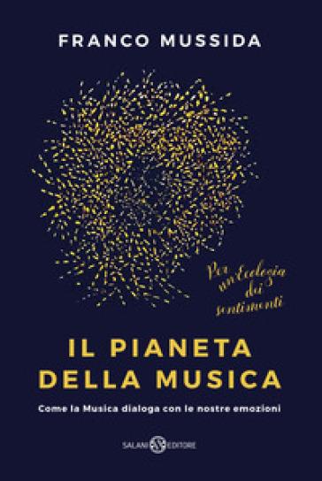 Il pianeta della musica. Come la musica dialoga con le nostre emozioni - Franco Mussida |