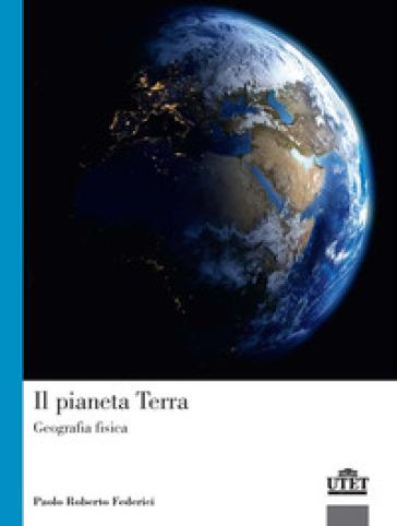 Il pianeta terra. Geografia fisica - Paolo Roberto Federici  