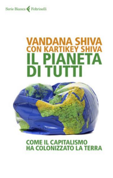 Il pianeta di tutti. Come il capitalismo ha colonizzato la Terra - Vandana Shiva | Ericsfund.org