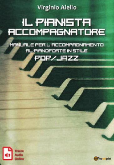 Il pianista accompagnatore. Manuale per l'accompagnamento al pianoforte in stile pop/jazz - Virginio Aiello |