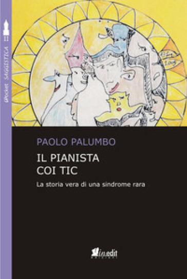 Il pianista coi tic. La storia vera di una sindrome rara - Paolo Palumbo |