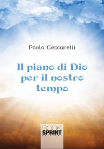 Il piano di Dio per il nostro tempo - Paolo Ceccarelli |