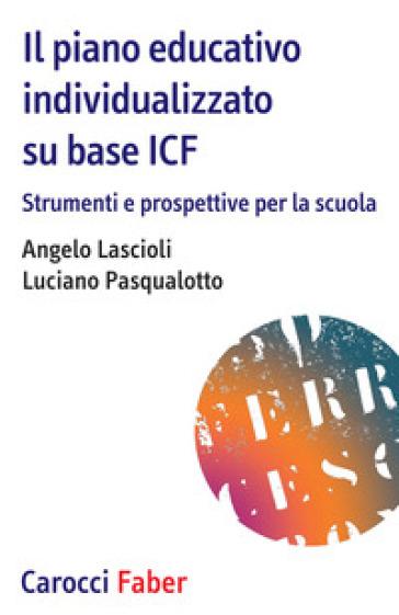 Il piano educativo individualizzato su base ICF. Strumenti e prospettive per la scuola - Angelo Lascioli |