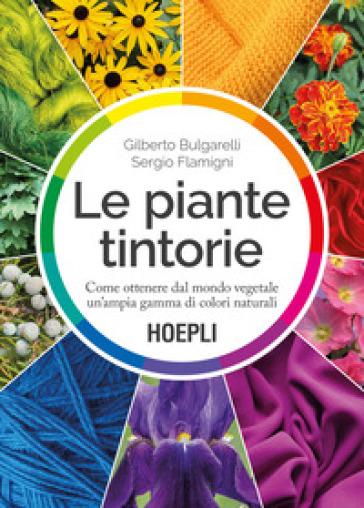 Le piante tintorie. Come ottenere dal mondo vegetale un'ampia gamma di colori naturali - Gilberto Bulgarelli |
