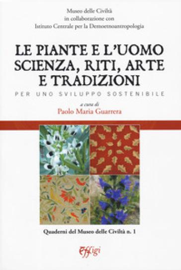 Le piante e l'uomo. Scienza, riti, arte e tradizioni. Per uno sviluppo sostenibile - P. M. Guarrera |