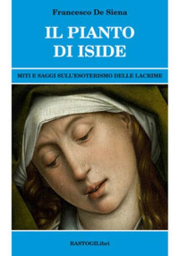 Il pianto di Iside. Miti e saggi sull'esoterismo delle lacrime - Francesco De Siena |