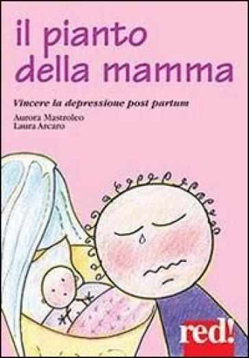 Il pianto della mamma. Vincere la depressione post partum - Aurora Mastroleo |