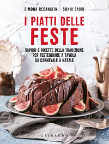 I piatti delle feste. Sapori e ricette della tradizione per festeggiare a tavola da Carnevale a Natale - Simona Recanatini |