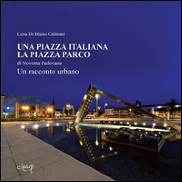 Una piazza italiana. La piazza Parco di Noventa Padovana - Luisa De Biasio Calimani | Rochesterscifianimecon.com