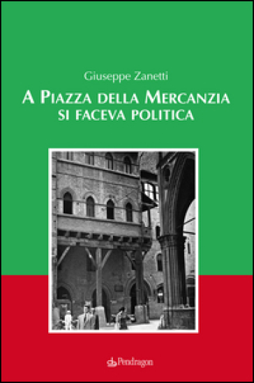 A piazza della mercanzia si faceva politica - Giuseppe Zanetti |