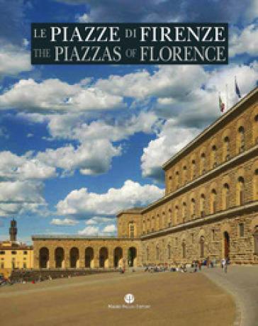 Le piazze di Firenze. Storia, architettura e impianto urbano. Ediz. italiana e inglese - F. Gurrieri  