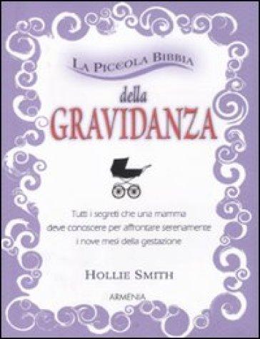La piccola bibbia della gravidanza. Tutti i segreti che una mamma deve conoscere per affrontare serenamente i nove mesi della gestazione - Hollie Smith  