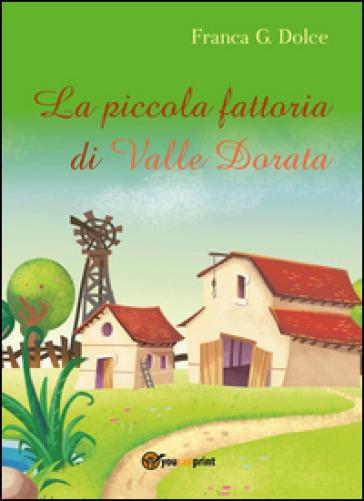La piccola fattoria di Valle Dorata - Franca Giuseppina Dolce |