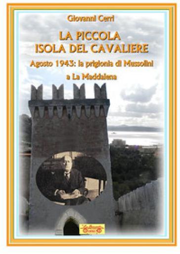 La piccola isola del cavaliere. Agosto 1943: La prigionia di Mussolini a La Maddalena - Giovanni Cerri | Kritjur.org