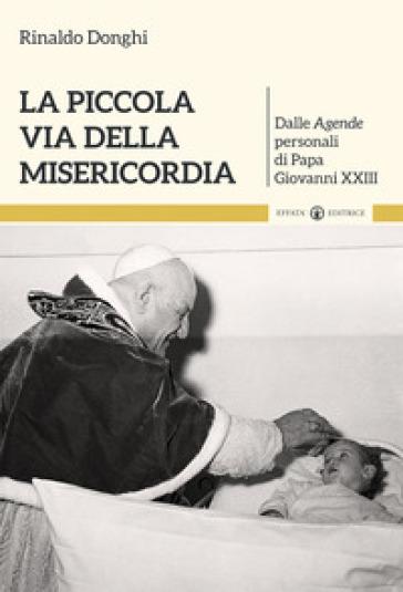 La piccola via della misericordia. Dalle Agende personali di Papa Giovanni XXIII - Rinaldo Donghi |