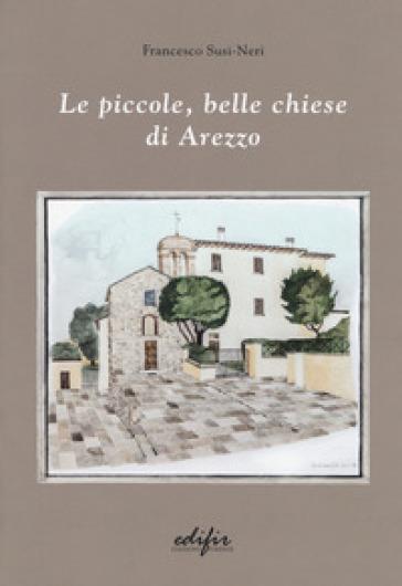 Le piccole, belle chiese di Arezzo. Ediz. a colori - Francesco Susi-Neri   Rochesterscifianimecon.com