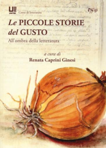 Le piccole storie del gusto. All'ombra della letteratura - R. Caprini Ginesi |