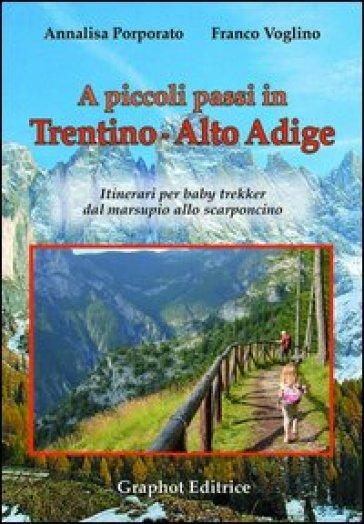 A piccoli passi in Trentino-Alto Adige. Itinerari per baby trekker dal marsupio allo scarponcino - Annalisa Porporato |