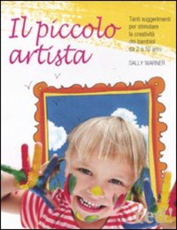 Il piccolo artista. Tanti suggerimenti per stimolare la creatività dei bambini da 2 a 10 anni - Sally Warner |