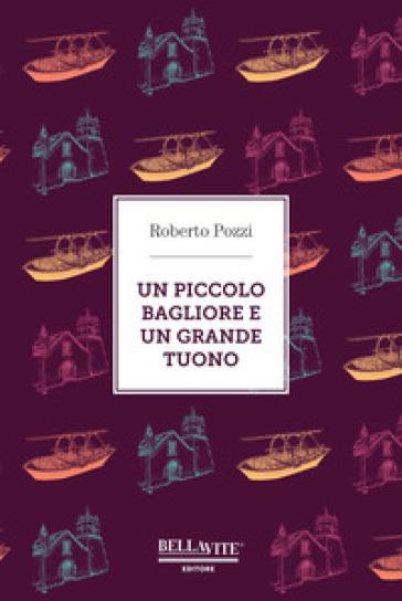 Un piccolo bagliore e un grande tuono - Roberto Pozzi |