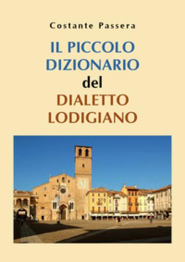 Il piccolo dizionario del dialetto lodigiano - Costante Passera |