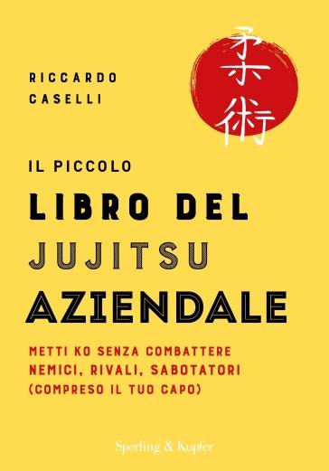 Il piccolo libro del Jujitsu aziendale. Metti ko senza combattere nemici, rivali, sabotatori (compreso il tuo capo) - Riccardo Caselli |