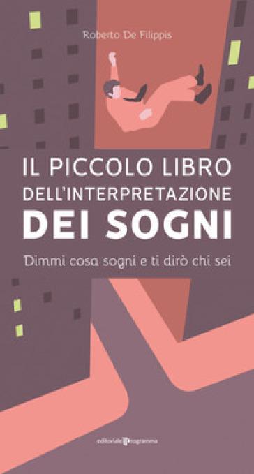 Il piccolo libro dell'interpretazione dei sogni. Dimmi cosa sogni e ti dirò chi sei - Roberto De Filippis |