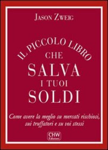 Il piccolo libro che salva i tuoi soldi. Come avere la meglio su mercati rischiosi, sui truffatori e su voi stessi - Jason Zweig |