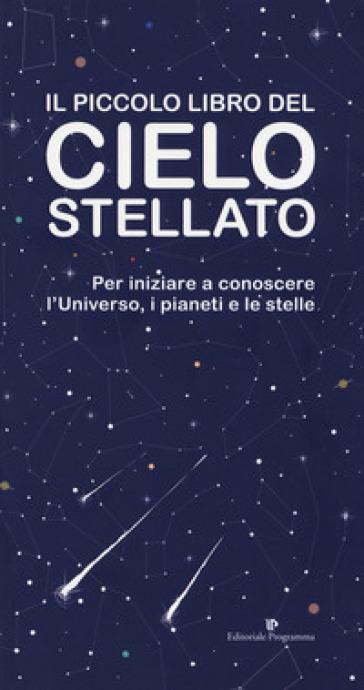 Il piccolo libro del cielo stellato. Per iniziare a conoscere l'Universo, i pianeti e le stelle