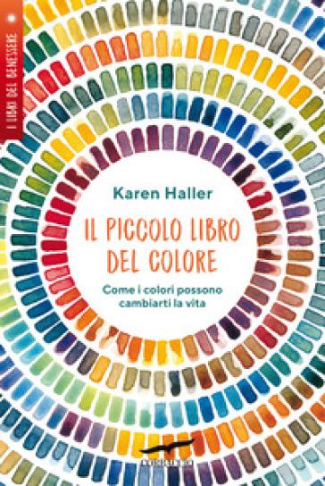 Il piccolo libro del colore. Come i colori possono cambiarti la vita - Karen Haller |