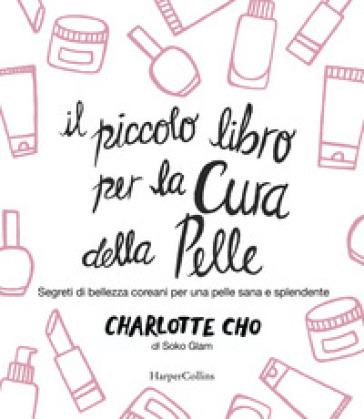 Il piccolo libro per la cura della pelle. Segreti di bellezza coreani per una pelle sana e splendente - Charlotte Cho |