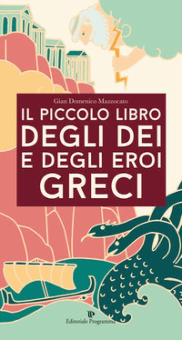 Il piccolo libro degli dei e degli eroi greci - Gian Domenico Mazzocato |