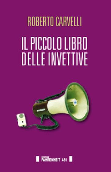 Il piccolo libro delle invettive - Roberto Carvelli | Ericsfund.org