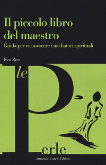 Il piccolo libro del maestro. Guida per riconoscere i mediatori spirituali - Ren Zen  