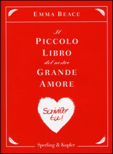 Il piccolo libro del nostro grande amore. Scrivilo tu! - Emma Beace |