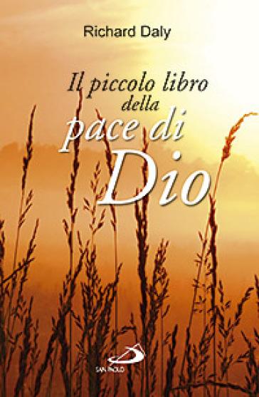 Il piccolo libro della pace di Dio. Pensieri e parole di conforto e sostegno per anime affaticate e oppresse - Richard Daly |