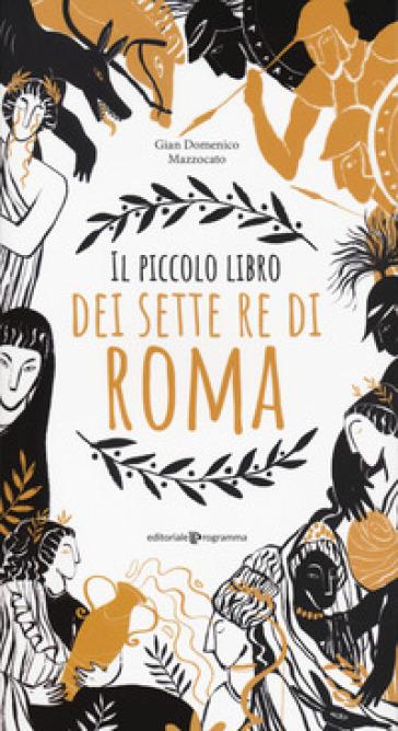 Il piccolo libro dei sette re di Roma - Gian Domenico Mazzocato |