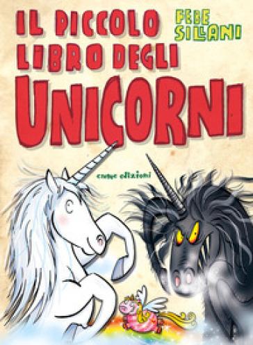 Il piccolo libro degli unicorni. Piccoli libri mostruosi. Ediz. illustrata - Febe Sillani | Rochesterscifianimecon.com