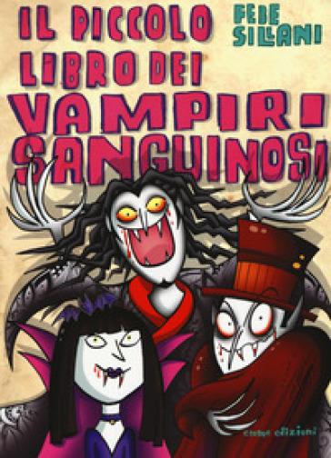 Il piccolo libro dei vampiri sanguinosi. Piccoli libri mostruosi - Febe Sillani  