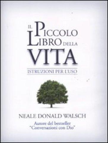 Il piccolo libro della vita. Istruzioni per l'uso - Neale Donald Walsch  