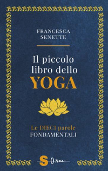 Il piccolo libro dello yoga. Le dieci parole fondamentali - Francesca Senette | Jonathanterrington.com
