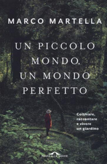 Un piccolo mondo, un mondo perfetto. Coltivare, raccontare e vivere un giardino - Marco Martella |