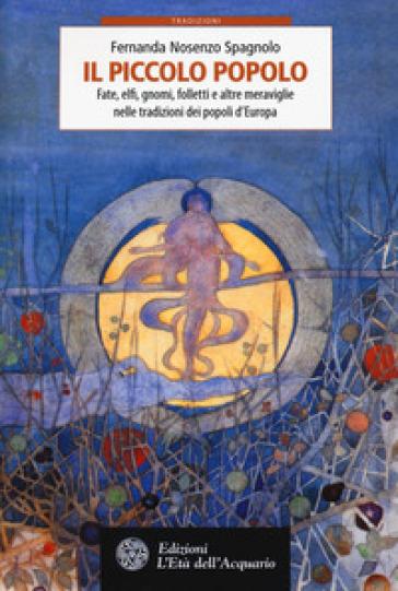 Il piccolo popolo. Fate, elfi, gnomi, folletti e altre meraviglie nelle tradizioni dei popoli d'Europa - Fernanda Nosenzo Spagnolo |